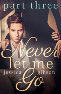 Never Let Me Go: Part Three by Jessica Gibson