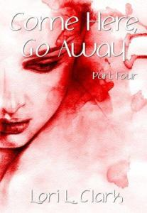 Come Here, Go Away (Part Four) by Lori L. Clark